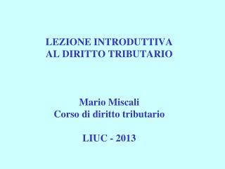 LEZIONE INTRODUTTIVA  AL DIRITTO TRIBUTARIO Mario Miscali Corso di diritto tributario  LIUC - 2013