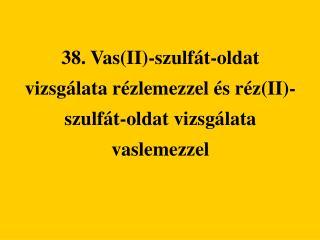 38. VasII-szulf t-oldat vizsg lata r zlemezzel  s r zII-szulf t-oldat vizsg lata vaslemezzel