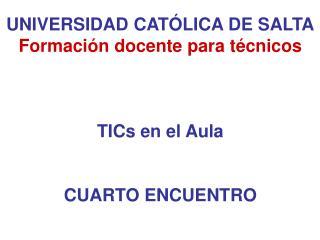 UNIVERSIDAD CATÓLICA DE SALTA Formación docente para técnicos TICs en el Aula CUARTO ENCUENTRO