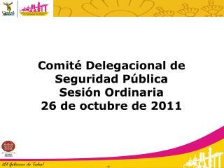 Comité Delegacional de Seguridad Pública Sesión Ordinaria 26 de octubre de 2011
