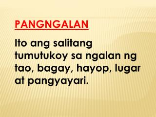 PANGNGALAN Ito ang salitang tumutukoy sa ngalan ng tao, bagay, hayop, lugar at pangyayari.