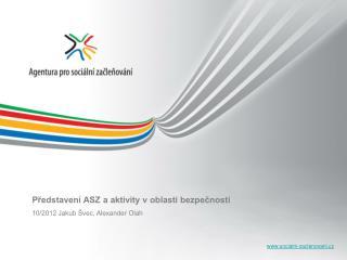 Představení ASZ a aktivity v oblasti bezpečnosti 10/2012 Jakub Švec, Alexander Olah