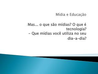 Mídia e Educação Mas... o que são mídias? O que é tecnologia? - Que mídias você utiliza no seu