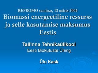 REPROMO seminar, 12 märts 2004 Biomassi energeetiline ressurss ja selle kasutamise maksumus Eestis