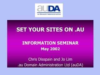 SET YOUR SITES ON .AU  INFORMATION SEMINAR May 2002  Chris Disspain and Jo Lim .au Domain Administration Ltd auDA