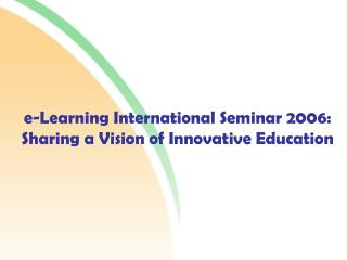 e-Learning International Seminar 2006: Sharing a Vision of Innovative Education