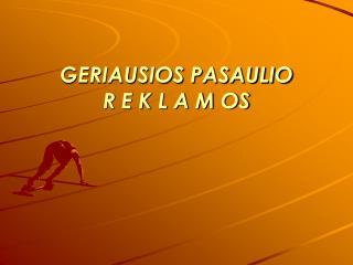 GERIAUSIOS PASAULIO  R E K L A M  OS