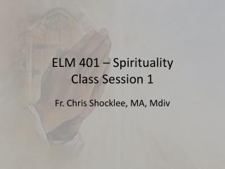ELM 401 – Spirituality Class Session 1