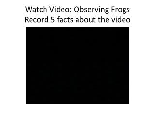Watch Video: Observing Frogs Record 5 facts about the video