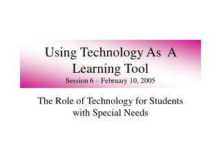 Using Technology As  A Learning Tool  Session 6 – February 10, 2005