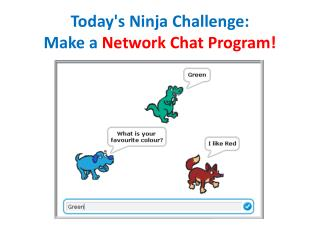 Today's  Ninja Challenge: Make a  Network Chat Program!