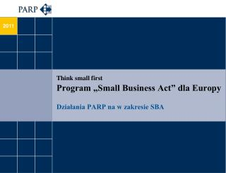 "Think small first Program ""Small Business Act"" dla Europy Działania PARP na w zakresie SBA"