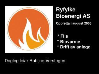 Ryfylke  Bioenergi AS Oppretta i august 2006 * Flis  * Biovarme  * Drift av anlegg