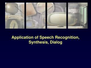 Application of Speech Recognition, Synthesis, Dialog