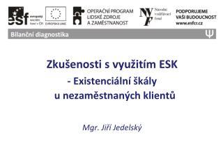 Zkušenosti svyužitím ESK - Existenciální škály  u nezaměstnaných klientů Mgr. Jiří Jedelský