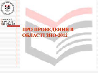 ПРО ПРОВЕДЕННЯ В ОБЛАСТІ ЗНО-201 2