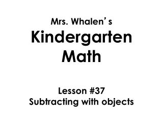 Mrs. Whalen ' s  Kindergarten Math Lesson  #37 Subtracting with objects