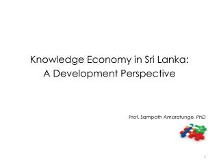 Knowledge Economy in Sri Lanka:  A Development Perspective Prof. Sampath Amaratunge,  PhD