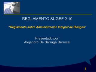"""REGLAMENTO SUGEF 2-10 """" Reglamento sobre Administración Integral de Riesgos """"  Presentado por:"""