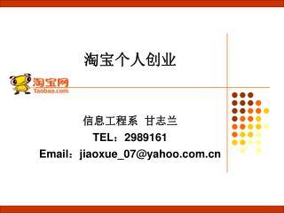 淘宝个人创业 信息工程系  甘志兰 TEL : 2989161 Email : jiaoxue_07@yahoo