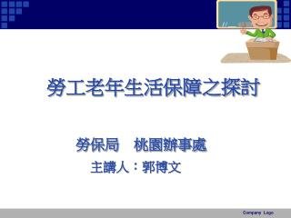 勞工老年生活保障之探討 勞保局 桃園辦事處 主講人:郭博文