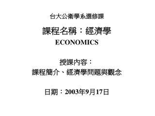 台大公衛學系選修課 課程名稱:經濟學 ECONOMICS 授課內容: 課程簡介、經濟學問題與觀念 日期: 2003 年 9 月 17 日