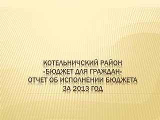 КОТЕЛЬНИЧСКИЙ РАЙОН «Бюджет для граждан» отчет об исполнении бюджета за 2013 год