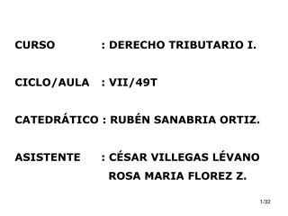 CURSO: DERECHO TRIBUTARIO I. CICLO/AULA: VII/49T CATEDRÁTICO : RUBÉN SANABRIA ORTIZ.