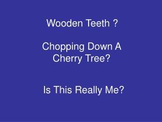 Wooden Teeth ?