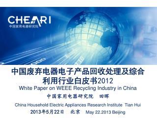 中国废弃电器电子产品回收处理及综合利用行业白皮书 2012 White Paper on WEEE Recycling Industry in China 中国家用电器研究院  田晖