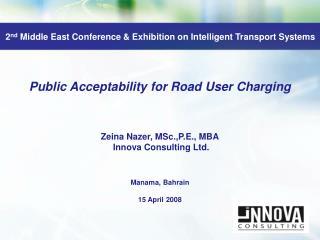 Public Acceptability for Road User Charging Zeina Nazer,  MSc.,P.E ., MBA  Innova Consulting Ltd.