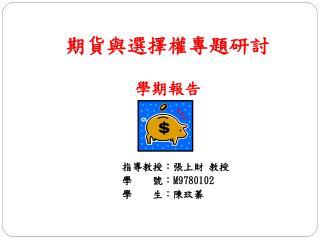 期貨與選擇權專題研討 學期報告                  指導教授:張上財 教授                  學    號: M9780102