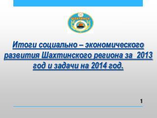 Итоги социально – экономического развития Шахтинского региона за  2013 год и задачи на 2014 год.