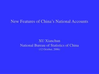 New Features of China�s National Accounts XU Xianchun National Bureau of Statistics of China