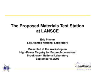 The Proposed Materials Test Station at LANSCE  Eric Pitcher Los Alamos National Laboratory  Presented at the Workshop on