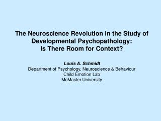 The Neuroscience Revolution in the Study of Developmental Psychopathology: Is There Room for Context  Louis A. Schmidt D