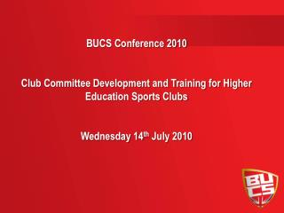 BUCS Conference 2010 Club Committee Development and Training for Higher Education Sports Clubs