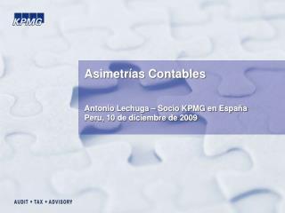 Asimetrías Contables Antonio Lechuga – Socio KPMG en España Peru, 10 de diciembre de 2009