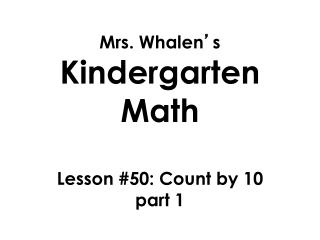 Mrs. Whalen ' s  Kindergarten Math Lesson  #50: Count by 10  part 1
