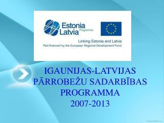IGAUNIJAS-LATVIJAS PĀRROBEŽU SADARBĪBAS  PROGRAMMA 2007-2013