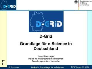 D-Grid Grundlage f r e-Science in Deutschland  Harald Kornmayer Institut f r wissenschaftliches Rechnen Forschungszentru