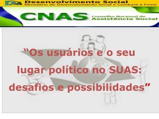 """""""Os usuários e o seu lugar político no SUAS: desafios e possibilidades """""""