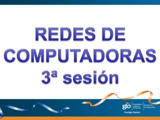REDES DE COMPUTADORAS 3 ª  sesión