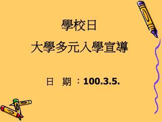 學校日 大學多元入學宣導             日   期 : 100.3.5.
