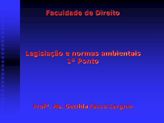 Faculdade de Direito Legislação e normas ambientais 1º Ponto Profª .  Ms .  Gecilda Facco Cargnin