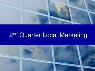 2 nd  Quarter Local Marketing