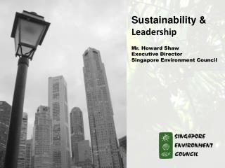 Sustainability & Leadership Mr. Howard Shaw  Executive Director  Singapore Environment Council