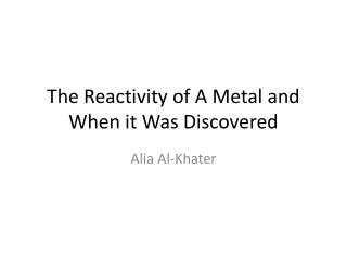 The Reactivity of A Metal and When it Was Discovered