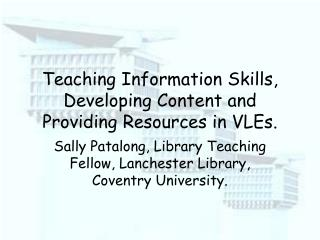 Teaching Information Skills, Developing Content and Providing Resources in VLEs.
