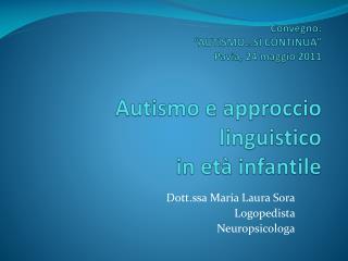 Convegno:  AUTISMO SI CONTINUA  Pavia, 24 maggio 2011  Autismo e approccio linguistico in et  infantile
